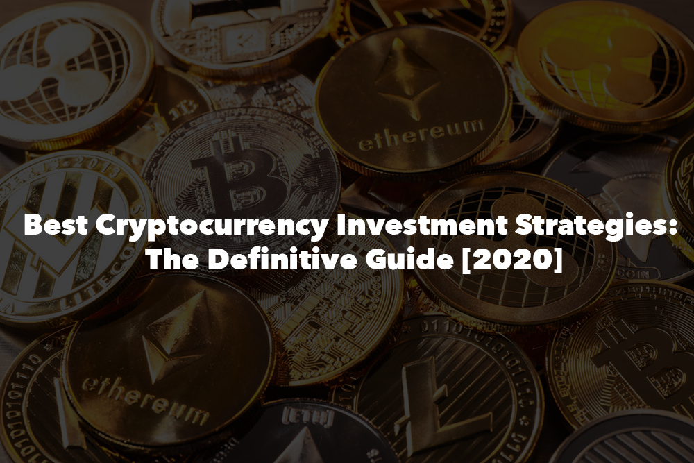 Best Cryptocurrency Investment Strategies: The Definitive Guide [2020]