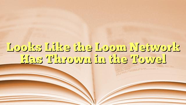 Looks Like the Loom Network Has Thrown in the Towel